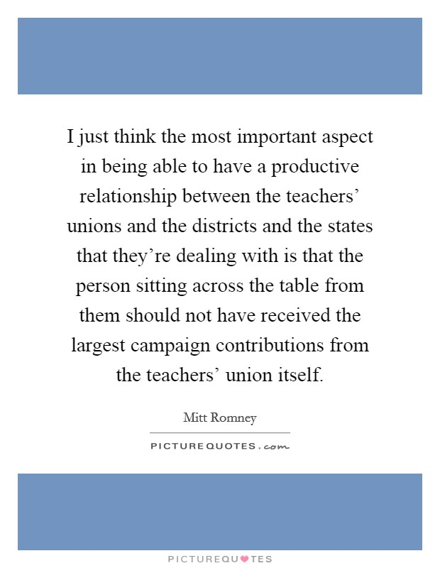 I just think the most important aspect in being able to have a productive relationship between the teachers' unions and the districts and the states that they're dealing with is that the person sitting across the table from them should not have received the largest campaign contributions from the teachers' union itself Picture Quote #1