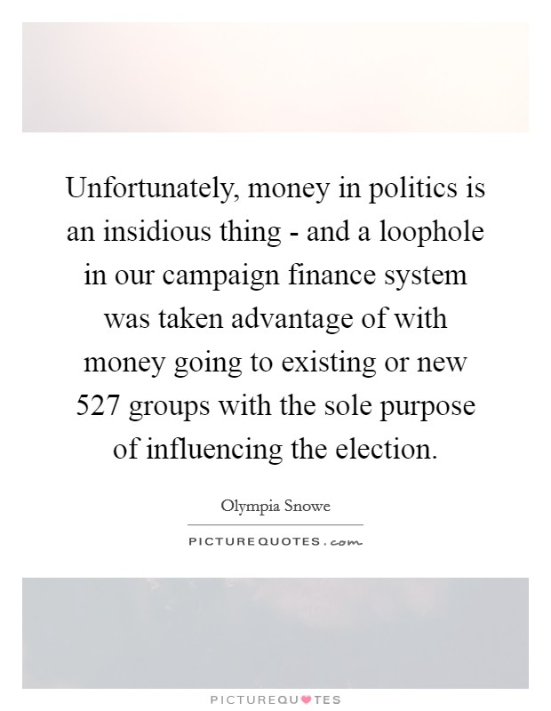 Unfortunately, money in politics is an insidious thing - and a loophole in our campaign finance system was taken advantage of with money going to existing or new 527 groups with the sole purpose of influencing the election Picture Quote #1