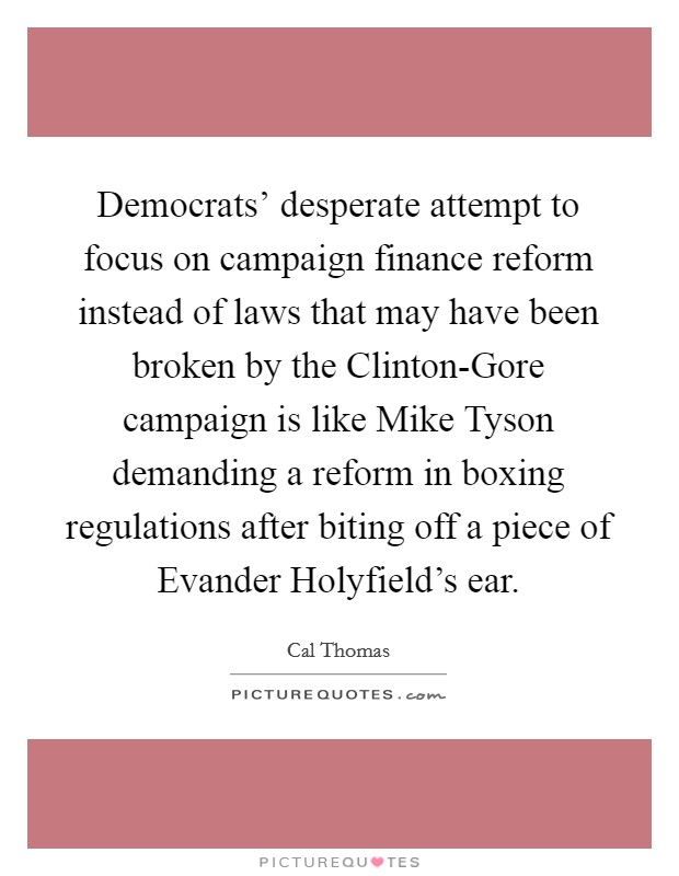 Democrats' desperate attempt to focus on campaign finance reform instead of laws that may have been broken by the Clinton-Gore campaign is like Mike Tyson demanding a reform in boxing regulations after biting off a piece of Evander Holyfield's ear Picture Quote #1