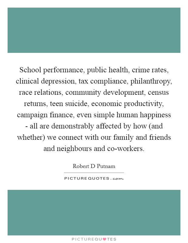 School performance, public health, crime rates, clinical depression, tax compliance, philanthropy, race relations, community development, census returns, teen suicide, economic productivity, campaign finance, even simple human happiness - all are demonstrably affected by how (and whether) we connect with our family and friends and neighbours and co-workers Picture Quote #1