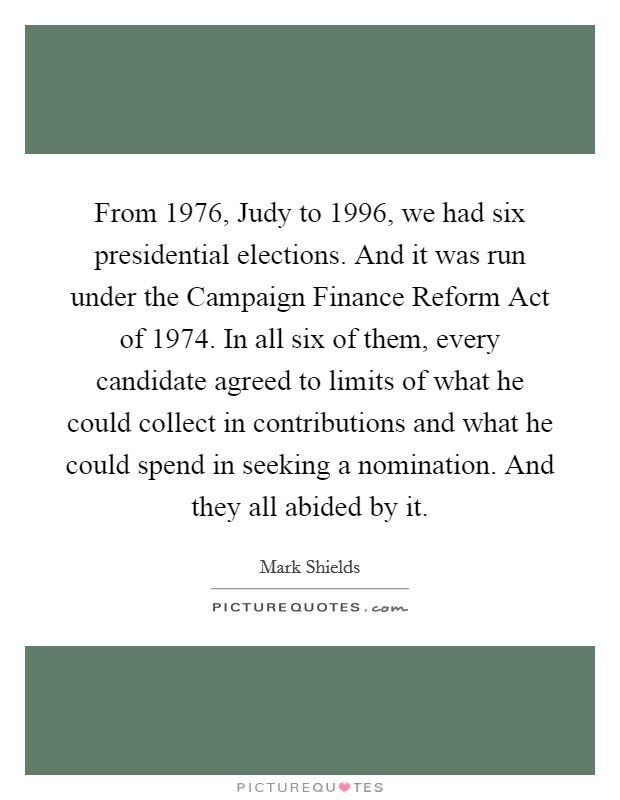 From 1976, Judy to 1996, we had six presidential elections. And it was run under the Campaign Finance Reform Act of 1974. In all six of them, every candidate agreed to limits of what he could collect in contributions and what he could spend in seeking a nomination. And they all abided by it Picture Quote #1