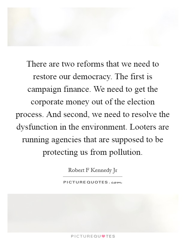 There are two reforms that we need to restore our democracy. The first is campaign finance. We need to get the corporate money out of the election process. And second, we need to resolve the dysfunction in the environment. Looters are running agencies that are supposed to be protecting us from pollution Picture Quote #1