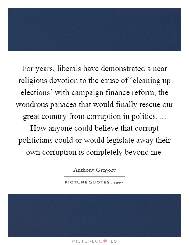 For years, liberals have demonstrated a near religious devotion to the cause of 'cleaning up elections' with campaign finance reform, the wondrous panacea that would finally rescue our great country from corruption in politics. ... How anyone could believe that corrupt politicians could or would legislate away their own corruption is completely beyond me Picture Quote #1