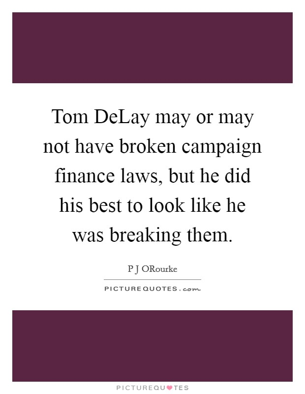 Tom DeLay may or may not have broken campaign finance laws, but he did his best to look like he was breaking them Picture Quote #1