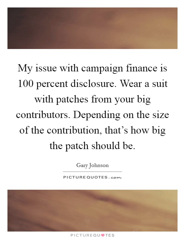 My issue with campaign finance is 100 percent disclosure. Wear a suit with patches from your big contributors. Depending on the size of the contribution, that's how big the patch should be Picture Quote #1