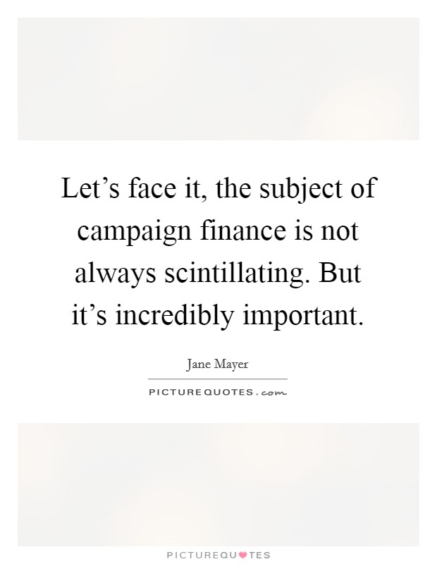 Let's face it, the subject of campaign finance is not always scintillating. But it's incredibly important Picture Quote #1