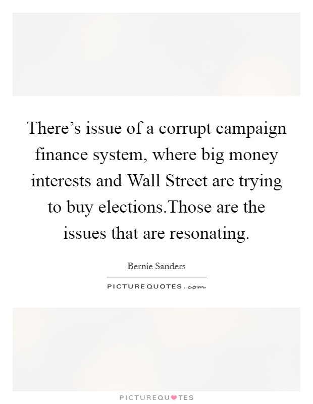 There's issue of a corrupt campaign finance system, where big money interests and Wall Street are trying to buy elections.Those are the issues that are resonating Picture Quote #1