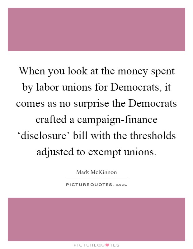 When you look at the money spent by labor unions for Democrats, it comes as no surprise the Democrats crafted a campaign-finance 'disclosure' bill with the thresholds adjusted to exempt unions Picture Quote #1