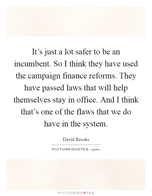 It's just a lot safer to be an incumbent. So I think they have used the campaign finance reforms. They have passed laws that will help themselves stay in office. And I think that's one of the flaws that we do have in the system Picture Quote #1