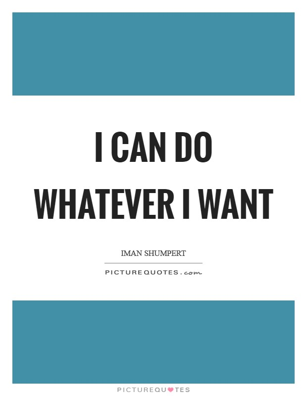 I can do whatever I want Picture Quote #1