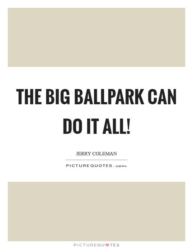 The big ballpark can do it all! Picture Quote #1