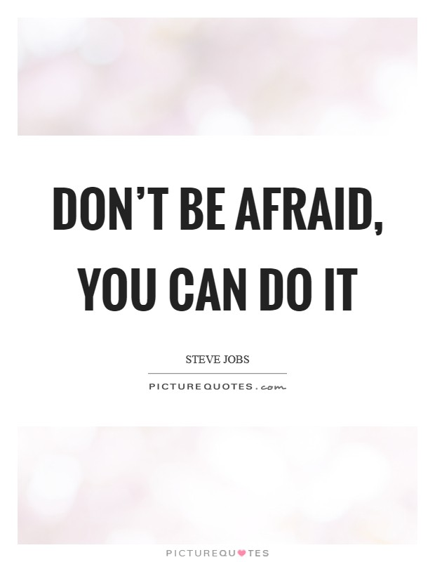 Don't be afraid, you can do it Picture Quote #1