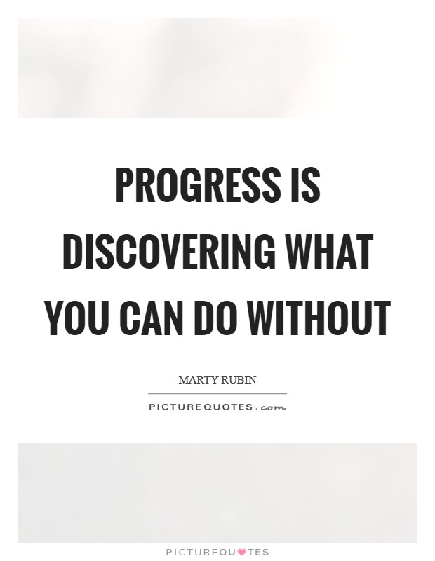 Progress is discovering what you can do without Picture Quote #1