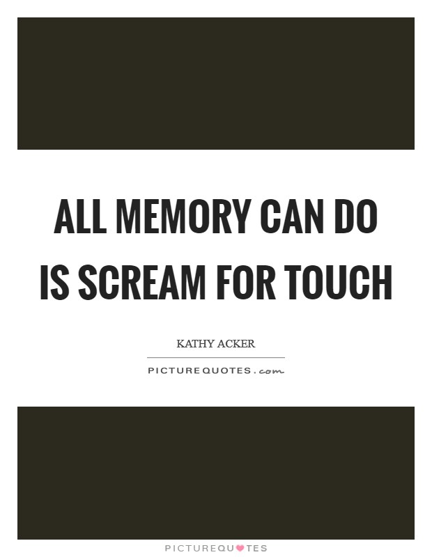 All memory can do is scream for touch Picture Quote #1
