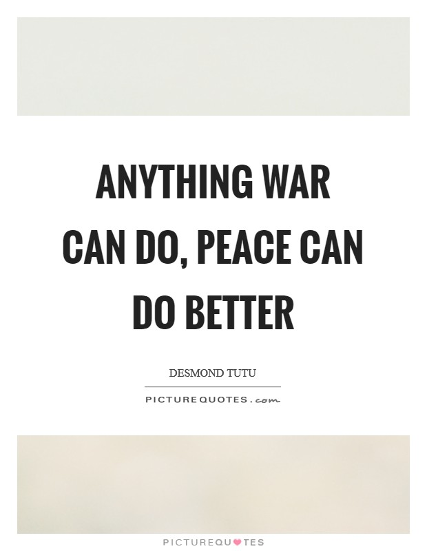 Anything war can do, peace can do better Picture Quote #1