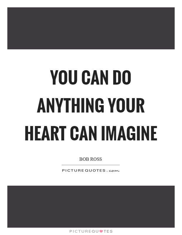 You can do anything your heart can imagine Picture Quote #1