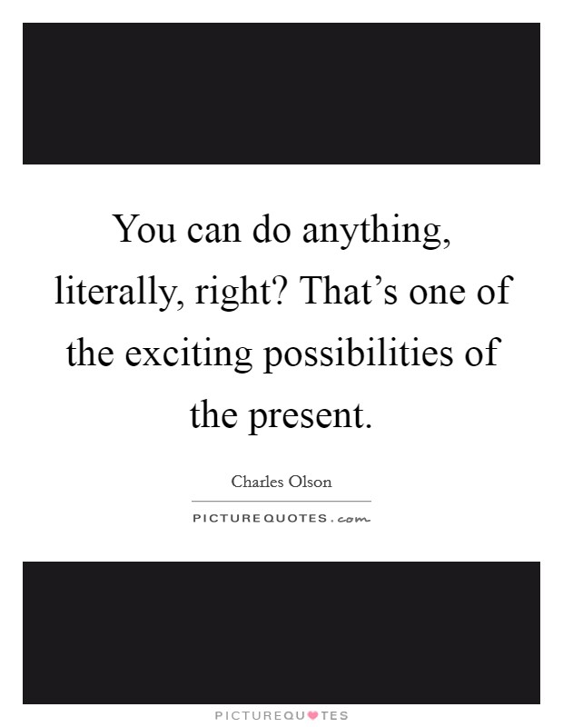 You can do anything, literally, right? That's one of the exciting possibilities of the present Picture Quote #1