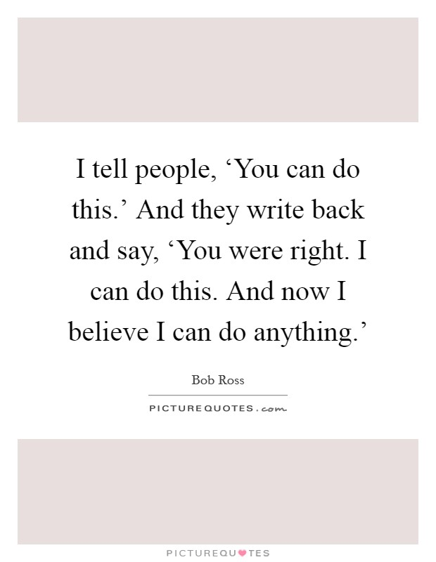 I tell people, 'You can do this.' And they write back and say, 'You were right. I can do this. And now I believe I can do anything.' Picture Quote #1