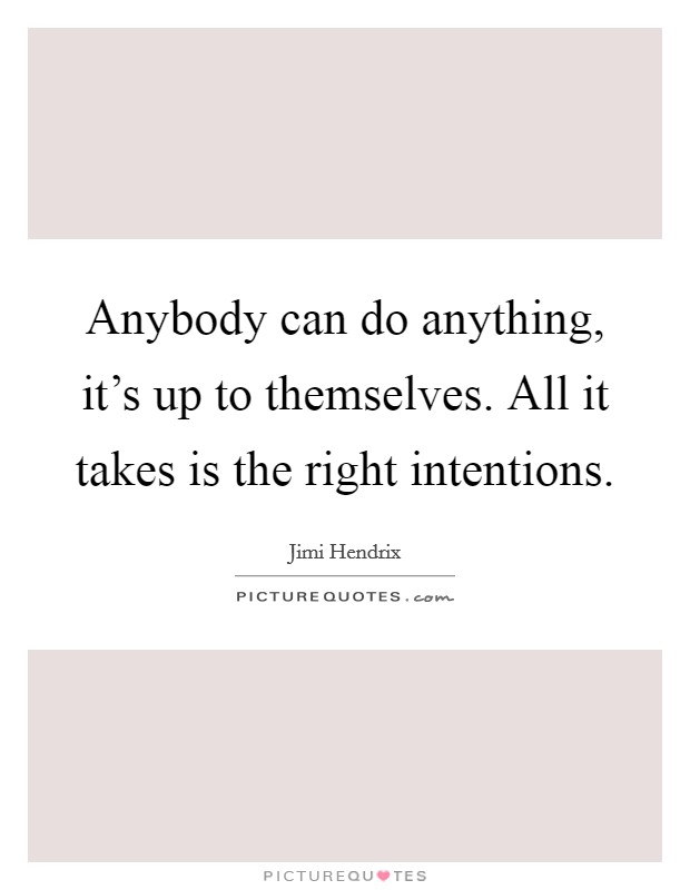 Anybody can do anything, it's up to themselves. All it takes is the right intentions Picture Quote #1