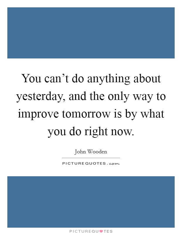 You can't do anything about yesterday, and the only way to improve tomorrow is by what you do right now Picture Quote #1