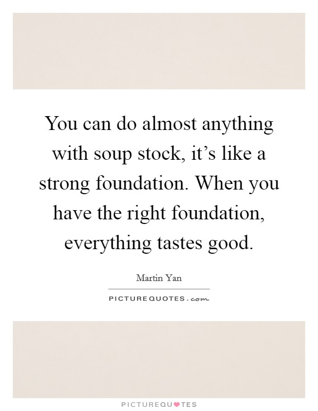 You can do almost anything with soup stock, it's like a strong foundation. When you have the right foundation, everything tastes good Picture Quote #1