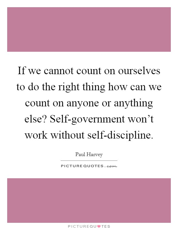 If we cannot count on ourselves to do the right thing how can we count on anyone or anything else? Self-government won't work without self-discipline Picture Quote #1