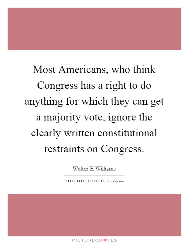 Most Americans, who think Congress has a right to do anything for which they can get a majority vote, ignore the clearly written constitutional restraints on Congress Picture Quote #1