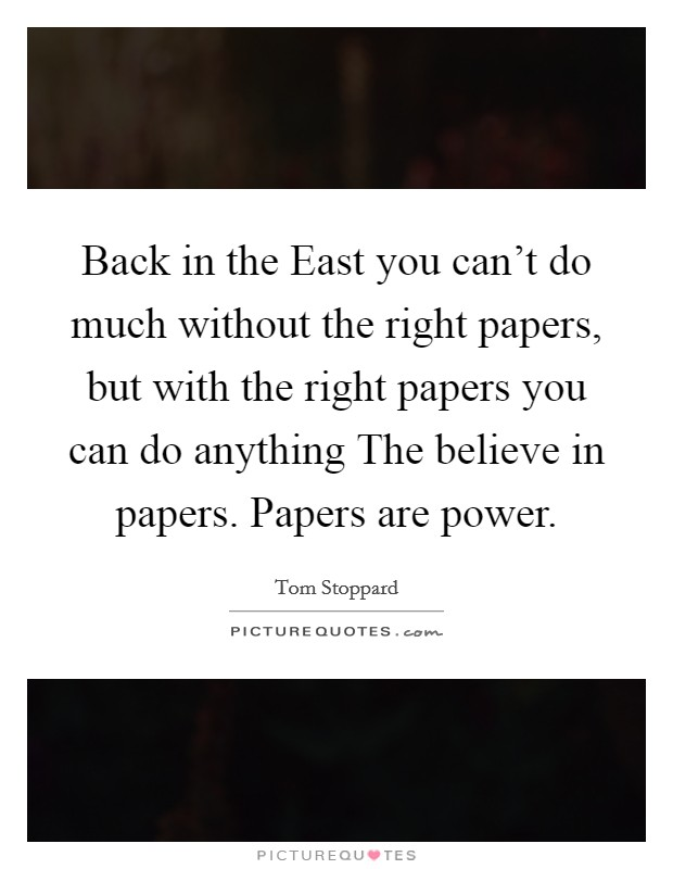Back in the East you can't do much without the right papers, but with the right papers you can do anything The believe in papers. Papers are power Picture Quote #1