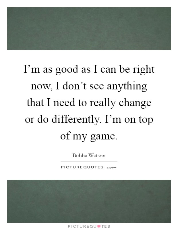 I'm as good as I can be right now, I don't see anything that I need to really change or do differently. I'm on top of my game Picture Quote #1