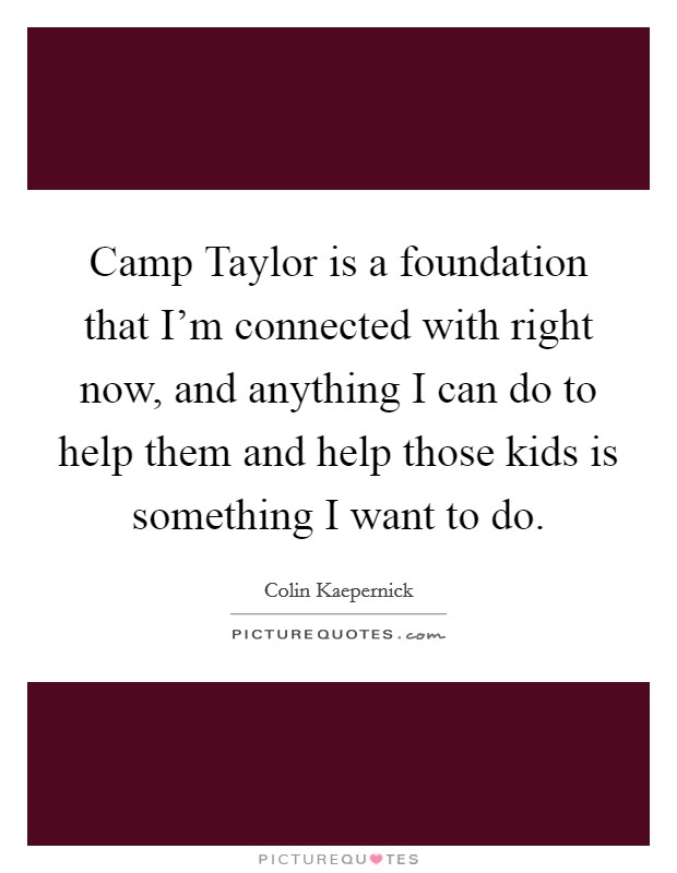 Camp Taylor is a foundation that I'm connected with right now, and anything I can do to help them and help those kids is something I want to do Picture Quote #1