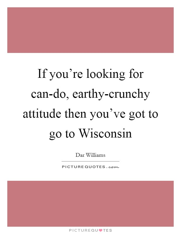 If you're looking for can-do, earthy-crunchy attitude then you've got to go to Wisconsin Picture Quote #1