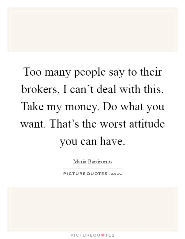 Too many people say to their brokers, I can't deal with this. Take my money. Do what you want. That's the worst attitude you can have. Picture Quote #1