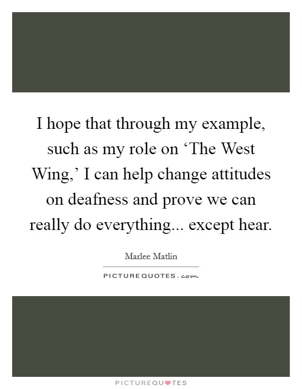I hope that through my example, such as my role on 'The West Wing,' I can help change attitudes on deafness and prove we can really do everything... except hear Picture Quote #1