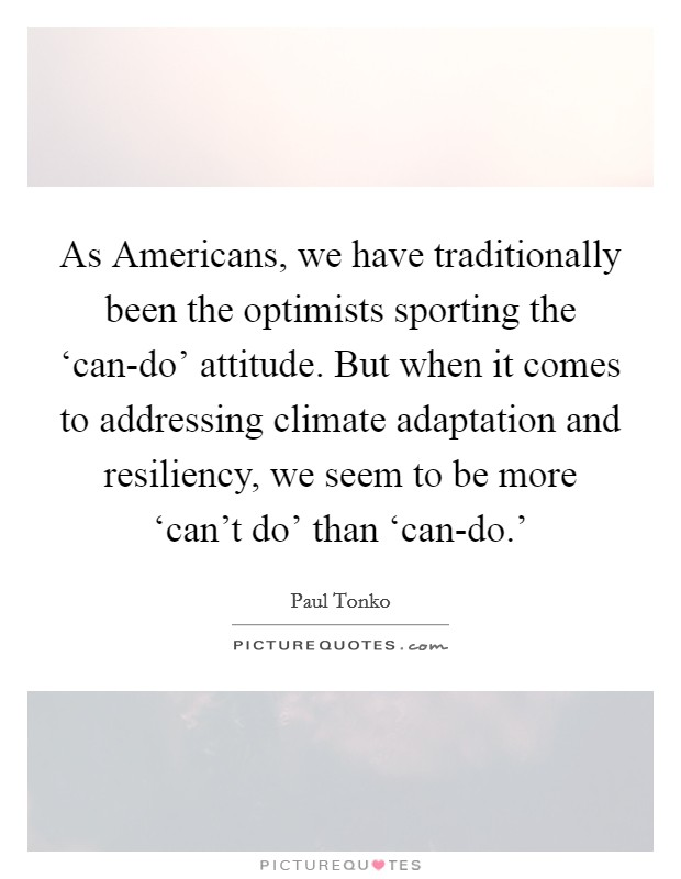 As Americans, we have traditionally been the optimists sporting the 'can-do' attitude. But when it comes to addressing climate adaptation and resiliency, we seem to be more 'can't do' than 'can-do.' Picture Quote #1