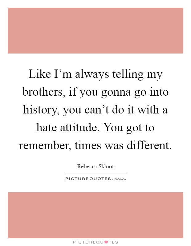 Like I'm always telling my brothers, if you gonna go into history, you can't do it with a hate attitude. You got to remember, times was different Picture Quote #1