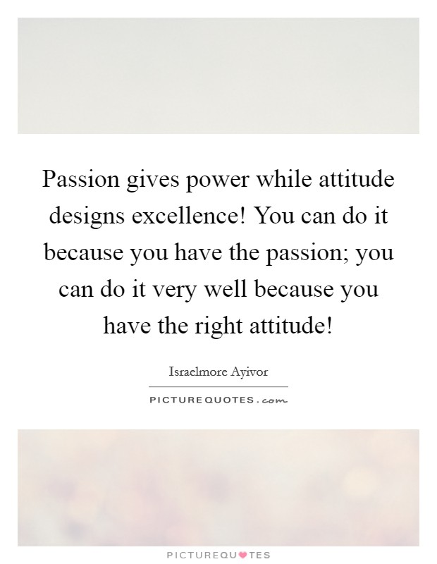 Passion gives power while attitude designs excellence! You can do it because you have the passion; you can do it very well because you have the right attitude! Picture Quote #1