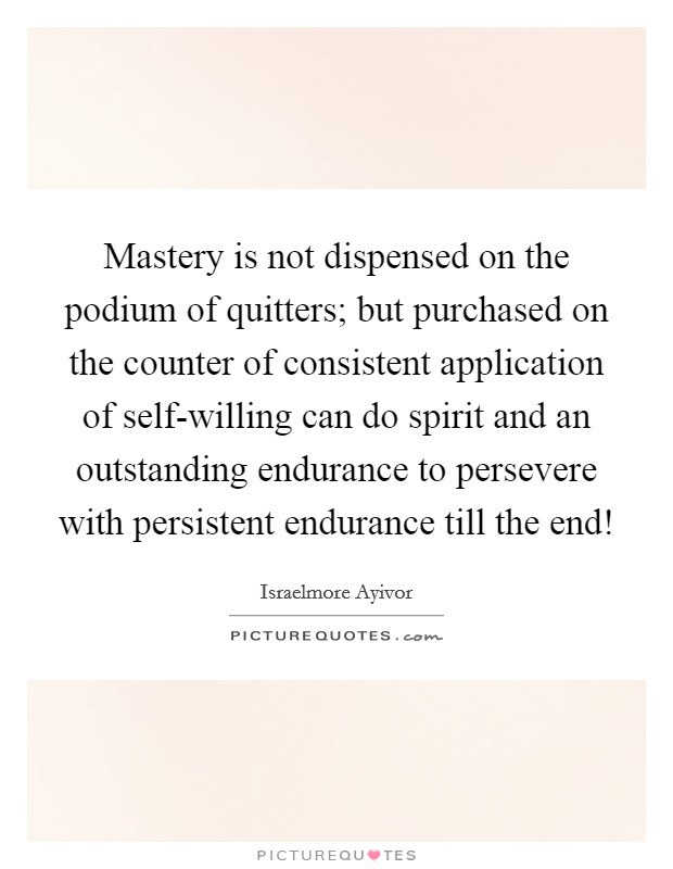 Mastery is not dispensed on the podium of quitters; but purchased on the counter of consistent application of self-willing can do spirit and an outstanding endurance to persevere with persistent endurance till the end! Picture Quote #1