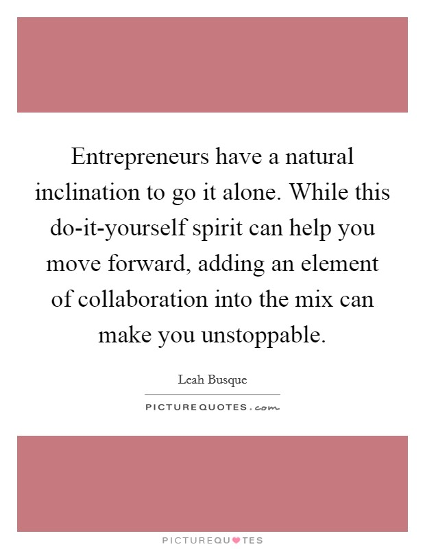 Entrepreneurs have a natural inclination to go it alone. While this do-it-yourself spirit can help you move forward, adding an element of collaboration into the mix can make you unstoppable Picture Quote #1