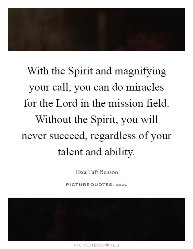With the Spirit and magnifying your call, you can do miracles for the Lord in the mission field. Without the Spirit, you will never succeed, regardless of your talent and ability Picture Quote #1