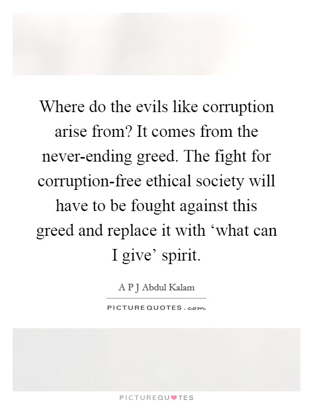 Where do the evils like corruption arise from? It comes from the never-ending greed. The fight for corruption-free ethical society will have to be fought against this greed and replace it with 'what can I give' spirit Picture Quote #1