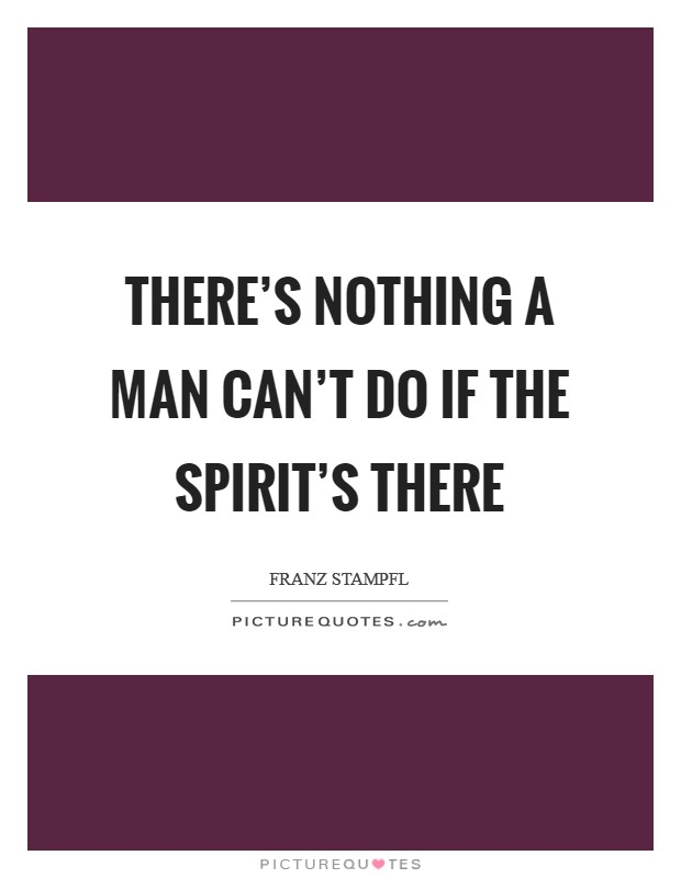 There's nothing a man can't do if the spirit's there Picture Quote #1