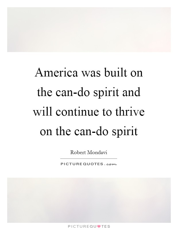 America was built on the can-do spirit and will continue to thrive on the can-do spirit Picture Quote #1