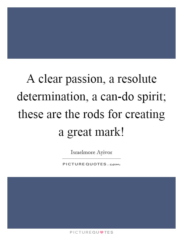 A clear passion, a resolute determination, a can-do spirit; these are the rods for creating a great mark! Picture Quote #1