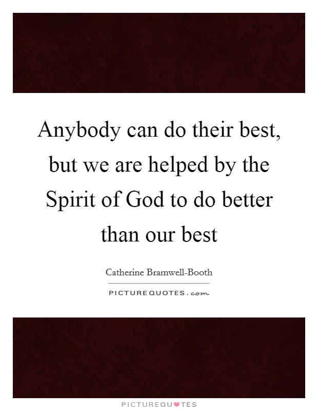 Anybody can do their best, but we are helped by the Spirit of God to do better than our best Picture Quote #1