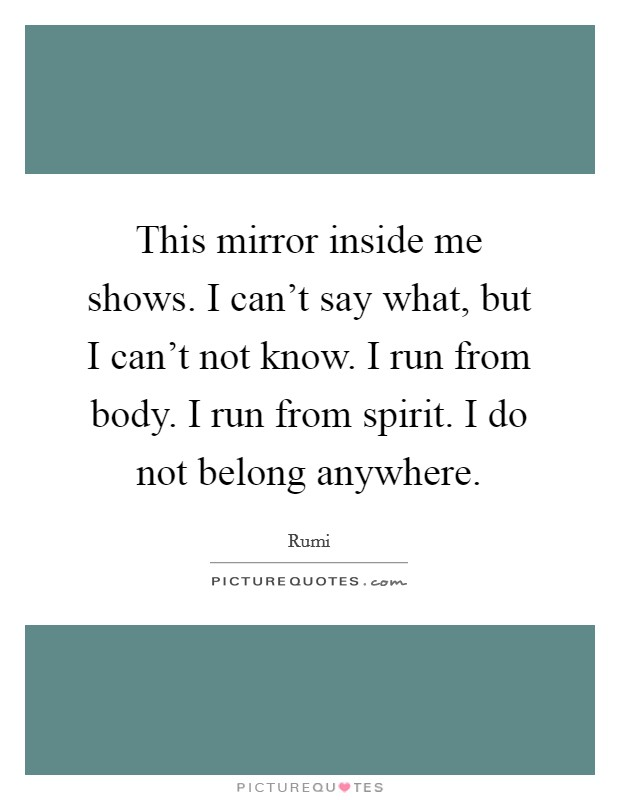 This mirror inside me shows. I can't say what, but I can't not know. I run from body. I run from spirit. I do not belong anywhere Picture Quote #1