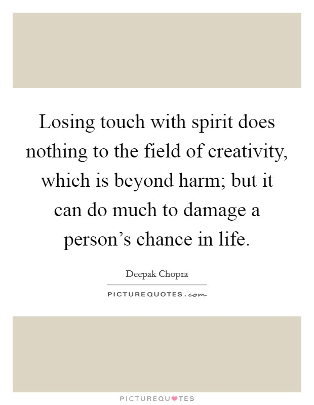 Losing touch with spirit does nothing to the field of creativity, which is beyond harm; but it can do much to damage a person's chance in life Picture Quote #1