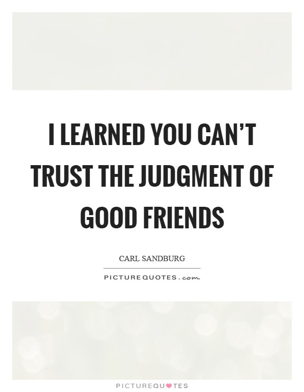 I learned you can't trust the judgment of good friends Picture Quote #1