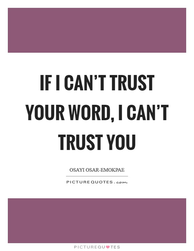 If I can't trust your word, I can't trust you Picture Quote #1