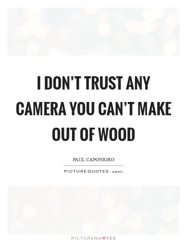I don't trust any camera you can't make out of wood Picture Quote #1