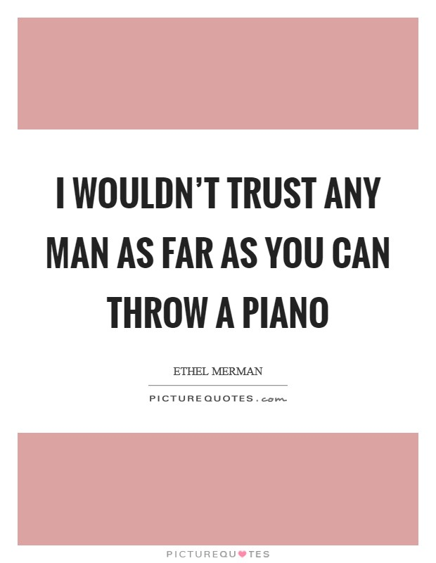 I wouldn't trust any man as far as you can throw a piano Picture Quote #1
